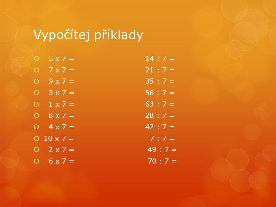 Vypočítej příklady  5 x 7 = 14 : 7 =  7 x 7 = 21 : 7 =  9 x 7 = 35 : 7 =  3 x 7 = 56 : 7 =  1 x 7 = 63 : 7 =  8 x 7 = 28 : 7 =  4 x 7 = 42 : 7