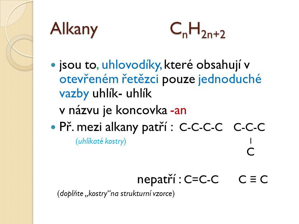 Alkany C n H 2n+2 jsou to, uhlovodíky, které obsahují v otevřeném řetězci pouze jednoduché vazby uhlík- uhlík v názvu je koncovka -an Př.