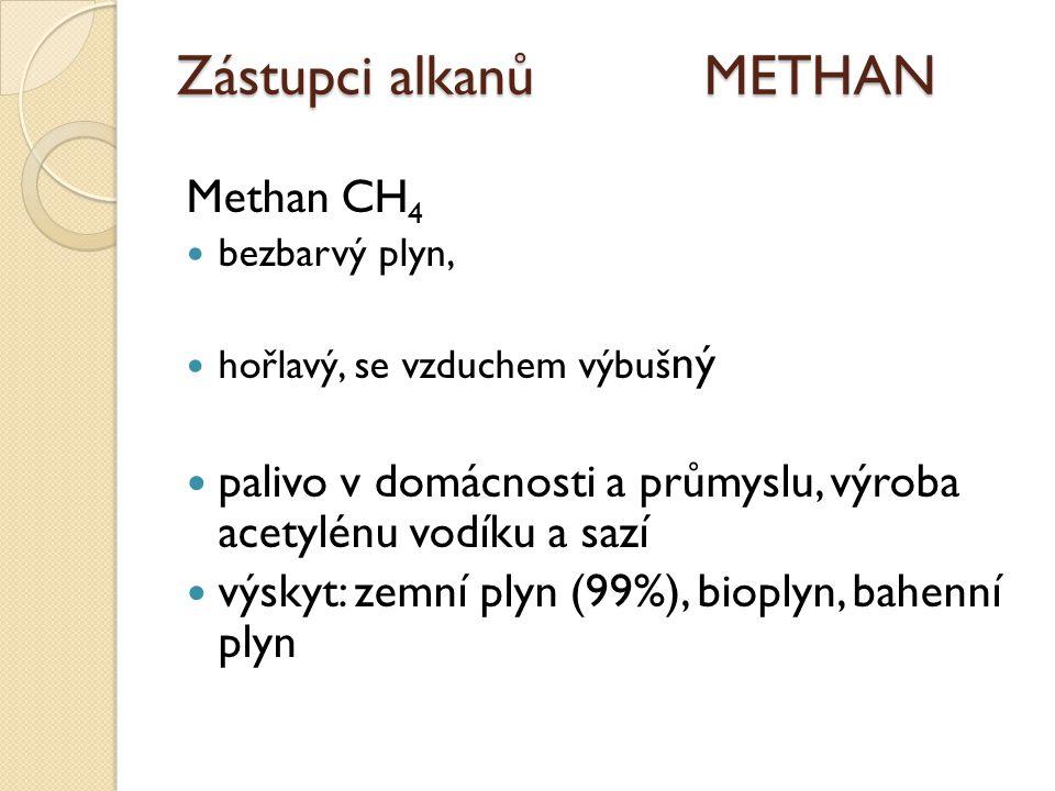 Zástupci alkanů METHAN Methan CH 4 bezbarvý plyn, hořlavý, se vzduchem výbuš ný palivo v domácnosti a průmyslu, výroba acetylénu vodíku a sazí výskyt: zemní plyn (99%), bioplyn, bahenní plyn
