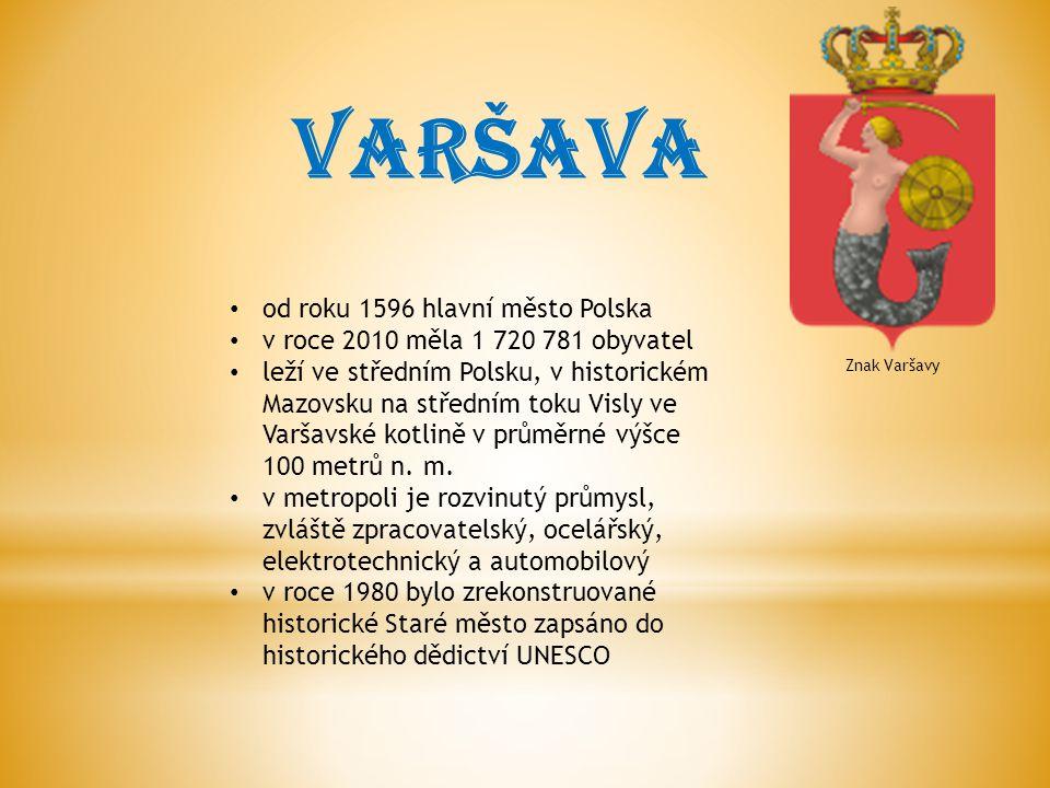 VARŠAVA Znak Varšavy od roku 1596 hlavní město Polska v roce 2010 měla 1 720 781 obyvatel leží ve středním Polsku, v historickém Mazovsku na středním toku Visly ve Varšavské kotlině v průměrné výšce 100 metrů n.