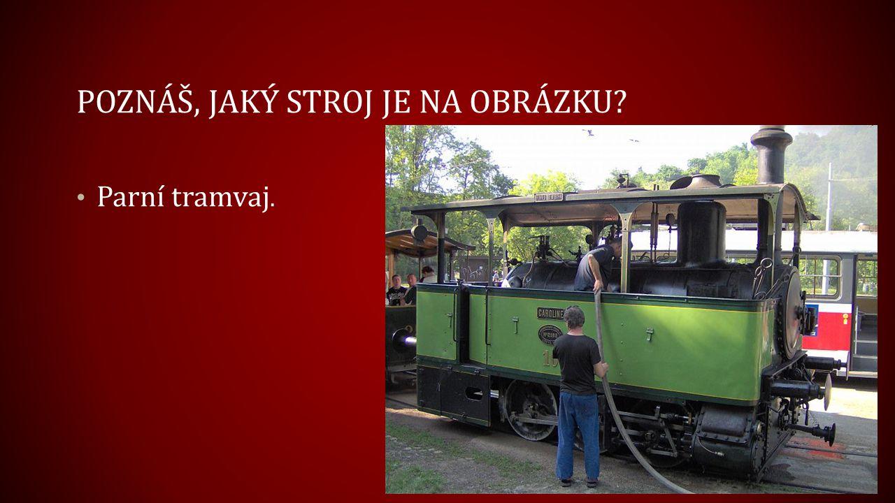 POZNÁŠ, JAKÝ STROJ JE NA OBRÁZKU? Parní tramvaj.
