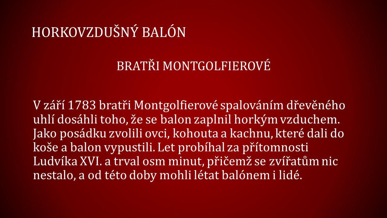 HORKOVZDUŠNÝ BALÓN BRATŘI MONTGOLFIEROVÉ V září 1783 bratři Montgolfierové spalováním dřevěného uhlí dosáhli toho, že se balon zaplnil horkým vzduchem