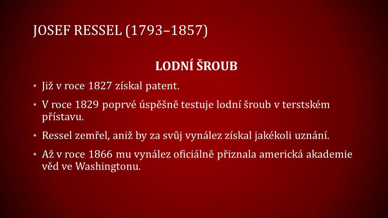 JOSEF RESSEL (1793–1857) LODNÍ ŠROUB Již v roce 1827 získal patent. V roce 1829 poprvé úspěšně testuje lodní šroub v terstském přístavu. Ressel zemřel