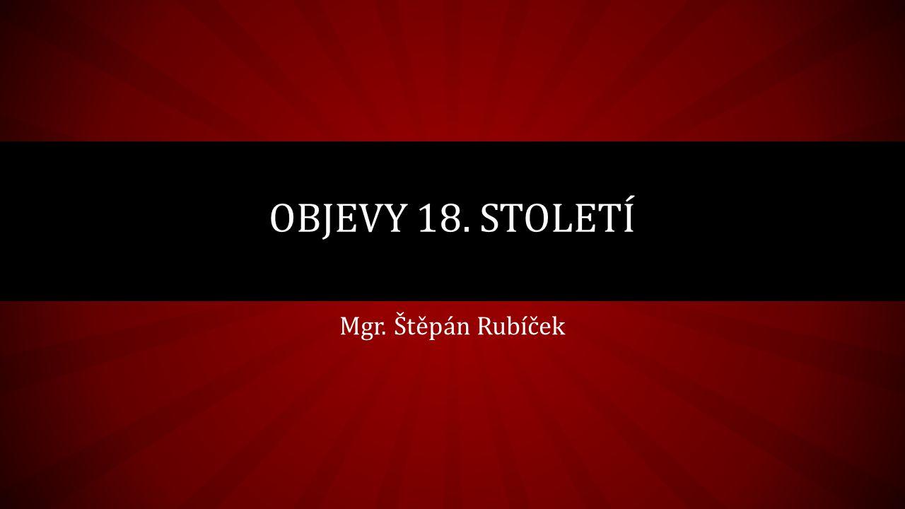 Mgr. Štěpán Rubíček OBJEVY 18. STOLETÍ
