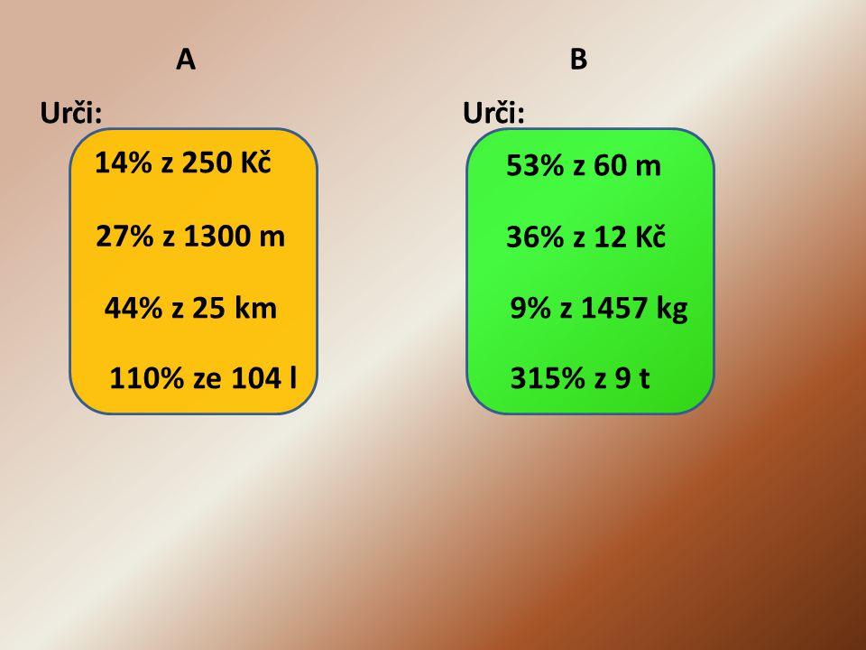 A Urči: 14% z 250 Kč 27% z 1300 m 44% z 25 km 110% ze 104 l B Urči: 53% z 60 m 36% z 12 Kč 9% z 1457 kg 315% z 9 t