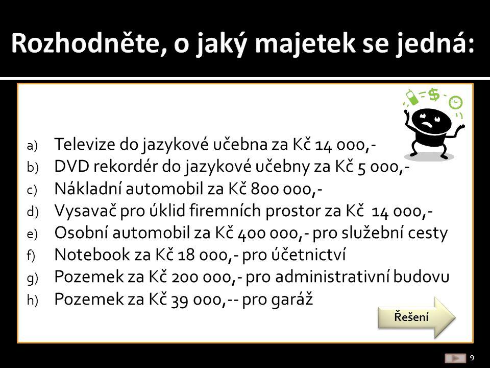 a) Televize do jazykové učebna za Kč 14 000,- b) DVD rekordér do jazykové učebny za Kč 5 000,- c) Nákladní automobil za Kč 800 000,- d) Vysavač pro úklid firemních prostor za Kč 14 000,- e) Osobní automobil za Kč 400 000,- pro služební cesty f) Notebook za Kč 18 000,- pro účetnictví g) Pozemek za Kč 200 000,- pro administrativní budovu h) Pozemek za Kč 39 000,-- pro garáž 9 Řešení