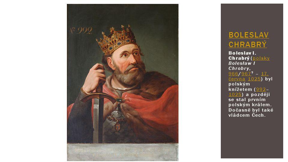 Boleslav I. Chrabrý (polsky Bolesław I Chrobry, 966/967 ? – 17. června 1025) byl polským knížetem (992– 1025) a později se stal prvním polským králem.
