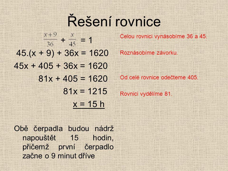Řešení rovnice + = 1 45.(x + 9) + 36x = 1620 45x + 405 + 36x = 1620 81x + 405 = 1620 81x = 1215 x = 15 h Obě čerpadla budou nádrž napouštět 15 hodin,
