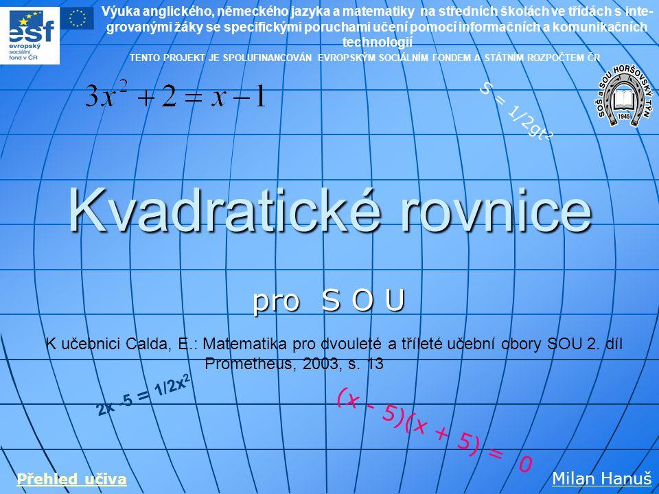 Kvadratické rovnice pro S O U S = 1/2gt 2 2x -5 = 1/2x 2 (x - 5)(x + 5) = 0 Milan Hanuš Přehled učiva TENTO PROJEKT JE SPOLUFINANCOVÁN EVROPSKÝM SOCIÁ