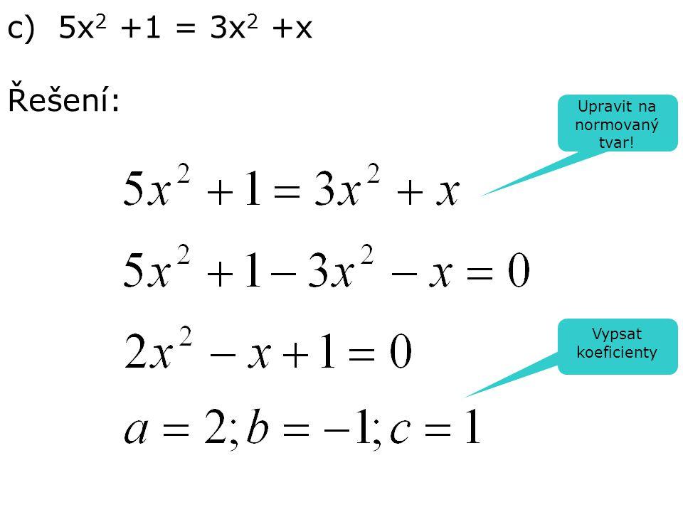 c) 5x 2 +1 = 3x 2 +x Řešení: Upravit na normovaný tvar! Vypsat koeficienty