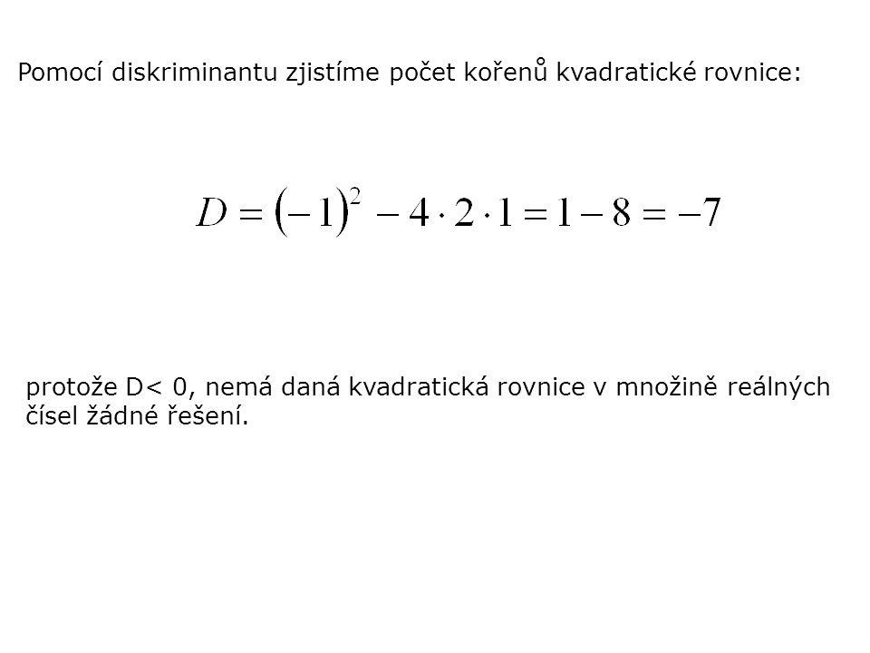 Pomocí diskriminantu zjistíme počet kořenů kvadratické rovnice: protože D< 0, nemá daná kvadratická rovnice v množině reálných čísel žádné řešení.