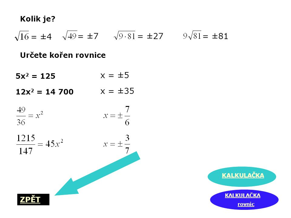 Kolik je? Určete kořen rovnice 5x 2 = 125 12x 2 = 14 700 KALKULAČKA rovnic ZPĚT = ±4 = ±7= ±27= ±81 x = ±5 x = ±35