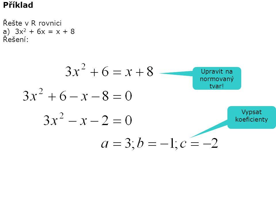 Příklad Řešte v R rovnici a) 3x 2 + 6x = x + 8 Řešení: Upravit na normovaný tvar! Vypsat koeficienty