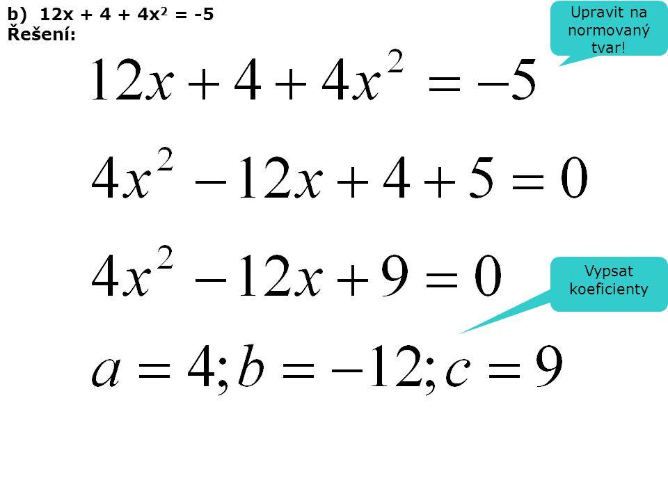 b) 12x + 4 + 4x 2 = -5 Řešení: Upravit na normovaný tvar! Vypsat koeficienty