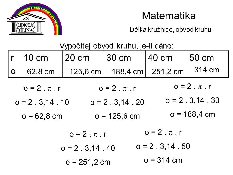 Matematika Délka kružnice, obvod kruhu o = 2. . r o = 2. 3,14. 10 o = 62,8 cm r10 cm20 cm30 cm40 cm50 cm o Vypočítej obvod kruhu, je-li dáno: o = 2.