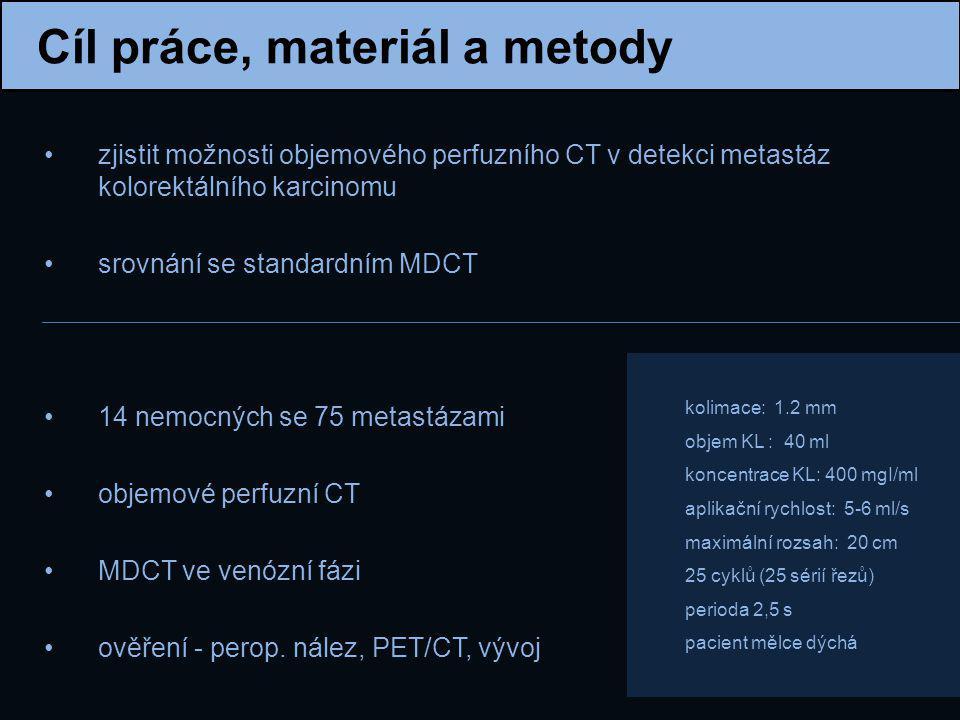 Cíl práce, materiál a metody zjistit možnosti objemového perfuzního CT v detekci metastáz kolorektálního karcinomu srovnání se standardním MDCT 14 nem