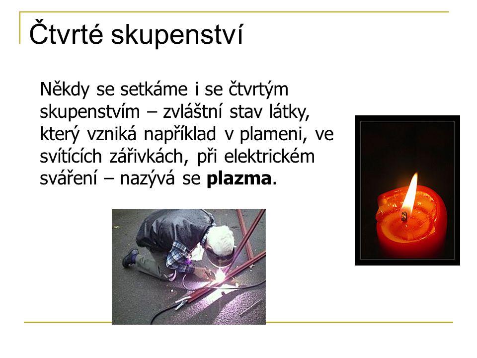 Čtvrté skupenství Někdy se setkáme i se čtvrtým skupenstvím – zvláštní stav látky, který vzniká například v plameni, ve svítících zářivkách, při elektrickém sváření – nazývá se plazma.