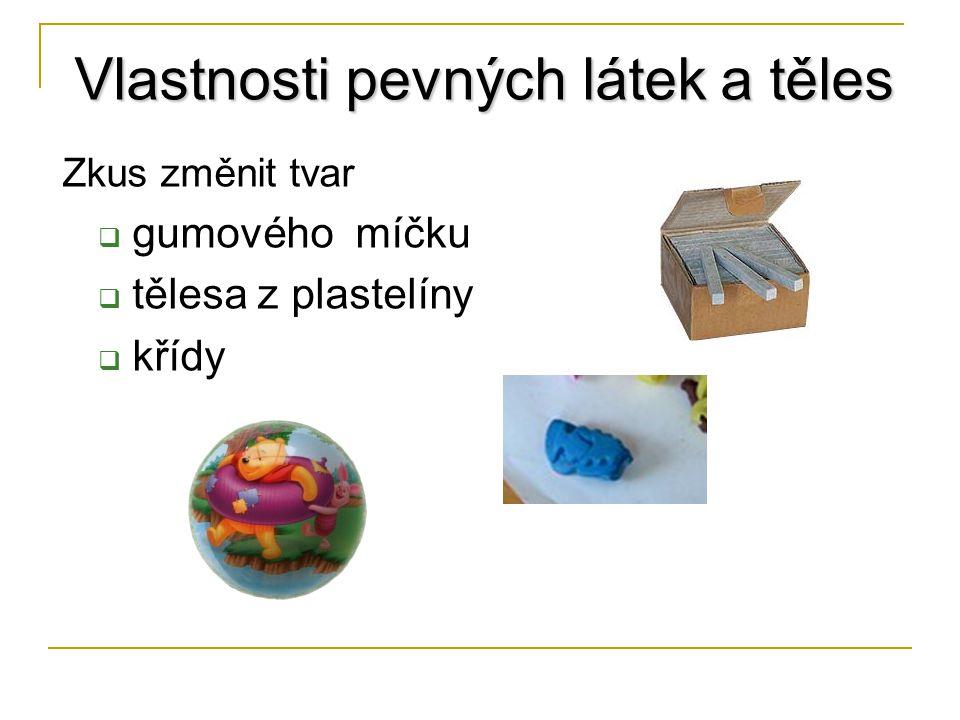 Zkus změnit tvar  gumového míčku  tělesa z plastelíny  křídy Vlastnosti pevných látek a těles