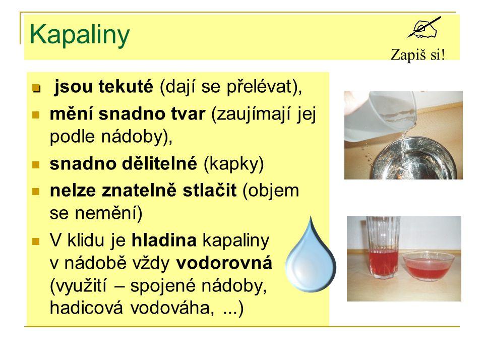 Kapaliny jsou tekuté (dají se přelévat), mění snadno tvar (zaujímají jej podle nádoby), snadno dělitelné (kapky) nelze znatelně stlačit (objem se nemění) V klidu je hladina kapaliny v nádobě vždy vodorovná (využití – spojené nádoby, hadicová vodováha,...) Zapiš si!