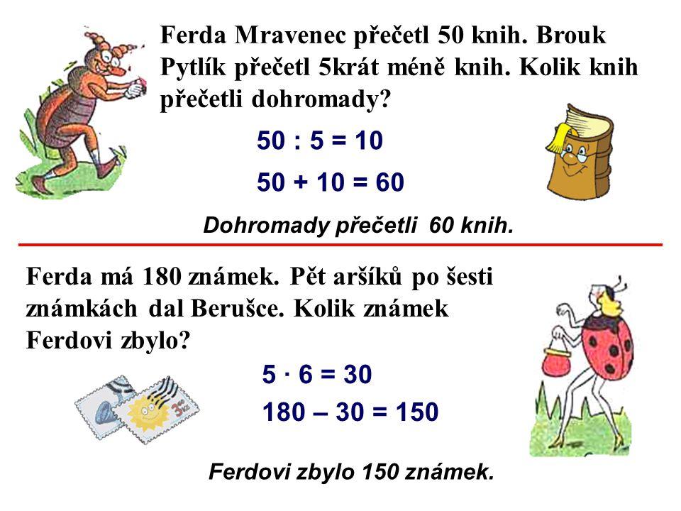 Ferda Mravenec přečetl 50 knih. Brouk Pytlík přečetl 5krát méně knih. Kolik knih přečetli dohromady? Ferda má 180 známek. Pět aršíků po šesti známkách