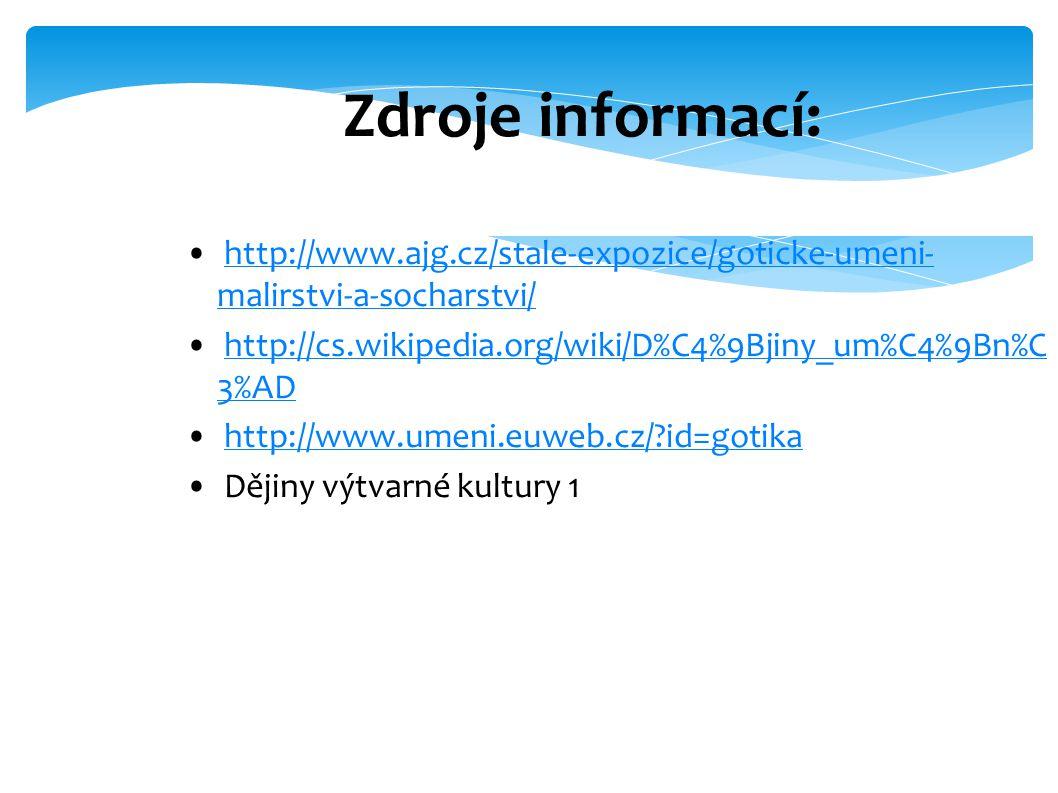 Zdroje informací: http://www.ajg.cz/stale-expozice/goticke-umeni- malirstvi-a-socharstvi/http://www.ajg.cz/stale-expozice/goticke-umeni- malirstvi-a-socharstvi/ http://cs.wikipedia.org/wiki/D%C4%9Bjiny_um%C4%9Bn%C 3%ADhttp://cs.wikipedia.org/wiki/D%C4%9Bjiny_um%C4%9Bn%C 3%AD http://www.umeni.euweb.cz/ id=gotika Dějiny výtvarné kultury 1