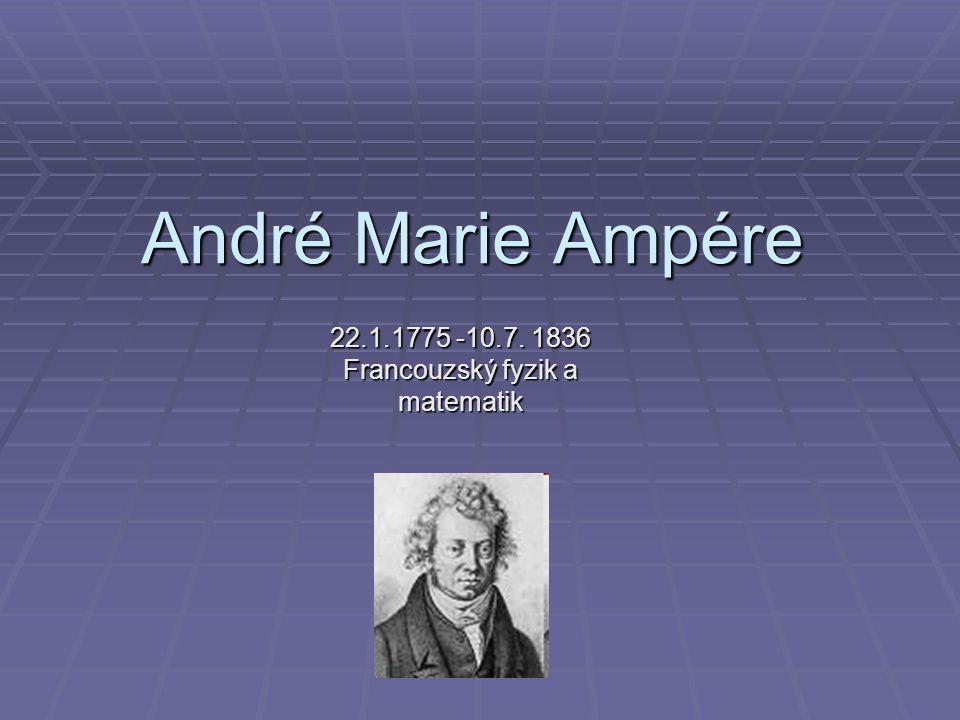 André Marie Ampére 22.1.1775 -10.7. 1836 Francouzský fyzik a matematik