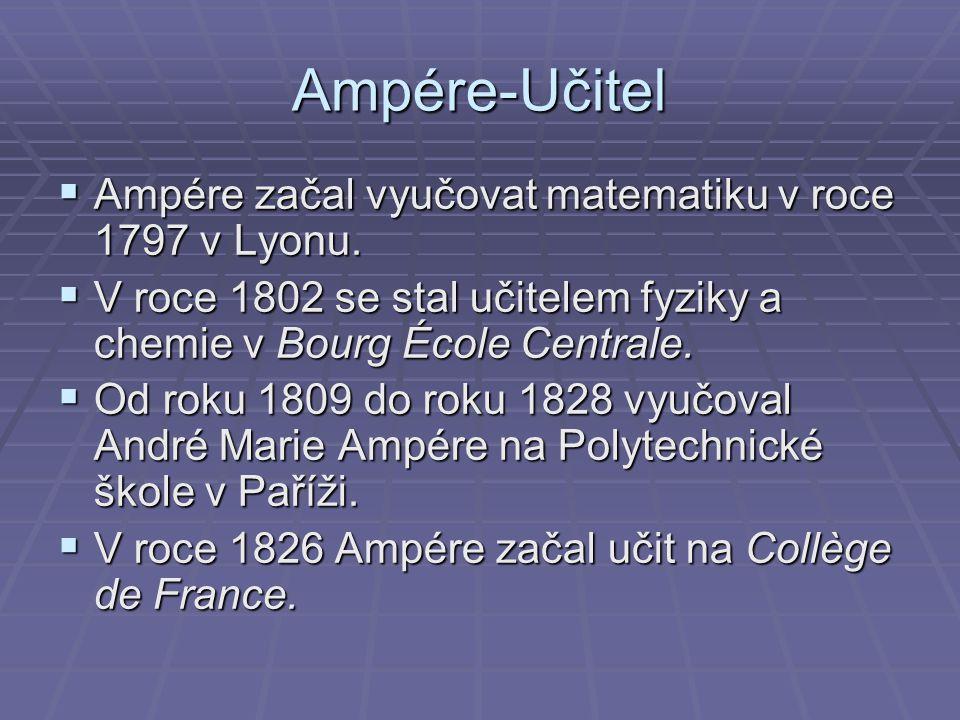 Ampére-Učitel  Ampére začal vyučovat matematiku v roce 1797 v Lyonu.  V roce 1802 se stal učitelem fyziky a chemie v Bourg École Centrale.  Od roku