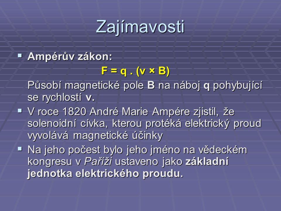 Zajímavosti AAAAmpérův zákon: F = q. (v × B) Působí magnetické pole B na náboj q pohybující se rychlostí v. VVVV roce 1820 André Marie Ampére