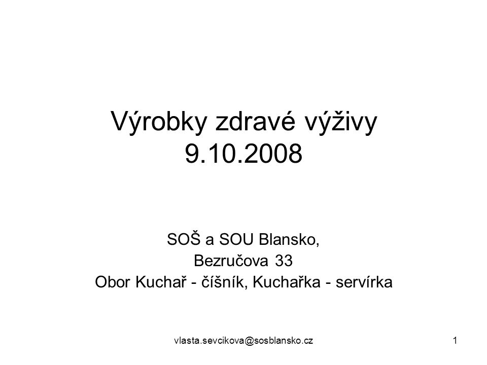 vlasta.sevcikova@sosblansko.cz1 Výrobky zdravé výživy 9.10.2008 SOŠ a SOU Blansko, Bezručova 33 Obor Kuchař - číšník, Kuchařka - servírka