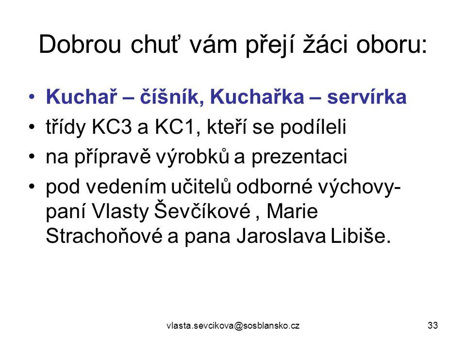vlasta.sevcikova@sosblansko.cz33 Dobrou chuť vám přejí žáci oboru: Kuchař – číšník, Kuchařka – servírka třídy KC3 a KC1, kteří se podíleli na přípravě