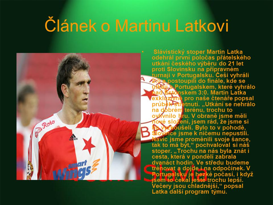 Článek o Martinu Latkovi Slávistický stoper Martin Latka odehrál první poločas přátelského utkání českého výběru do 21 let proti Slovinsku na přípravném turnaji v Portugalsku.