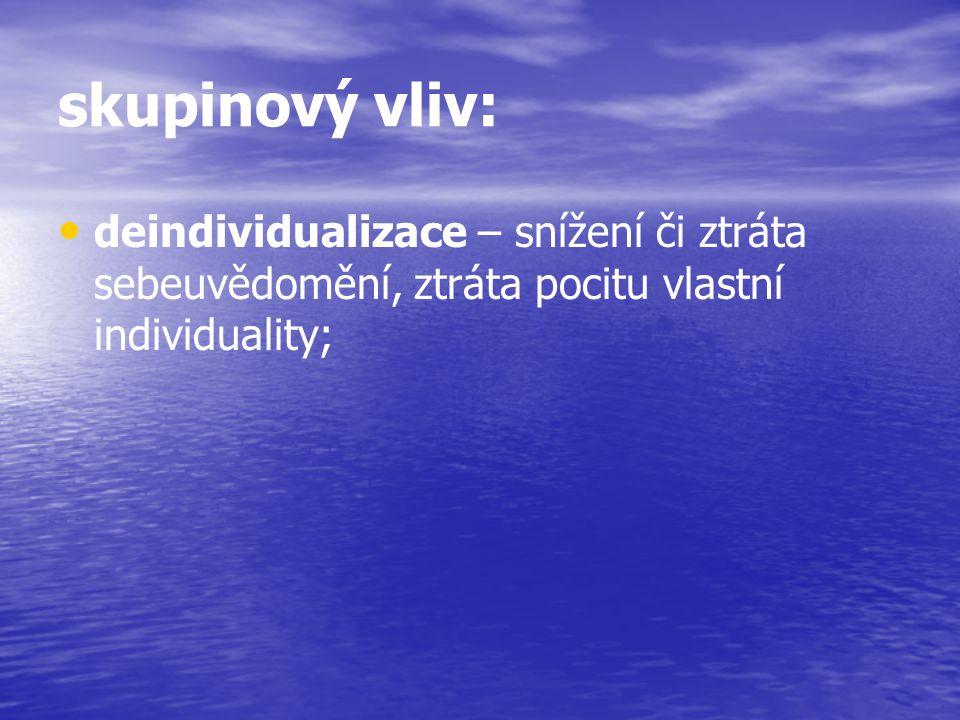 skupinový vliv: deindividualizace – snížení či ztráta sebeuvědomění, ztráta pocitu vlastní individuality;