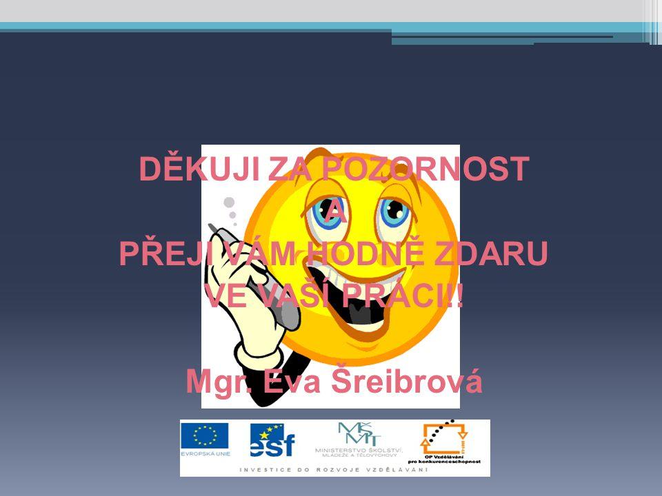 DĚKUJI ZA POZORNOST A PŘEJI VÁM HODNĚ ZDARU VE VAŠÍ PRÁCI!! Mgr. Eva Šreibrová