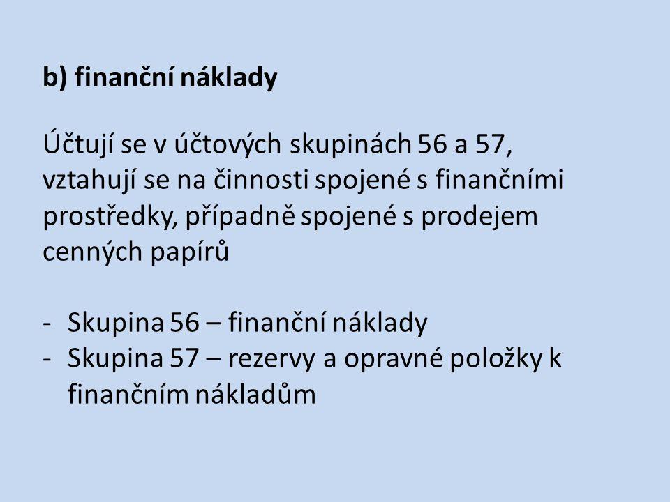 b) finanční náklady Účtují se v účtových skupinách 56 a 57, vztahují se na činnosti spojené s finančními prostředky, případně spojené s prodejem cenný