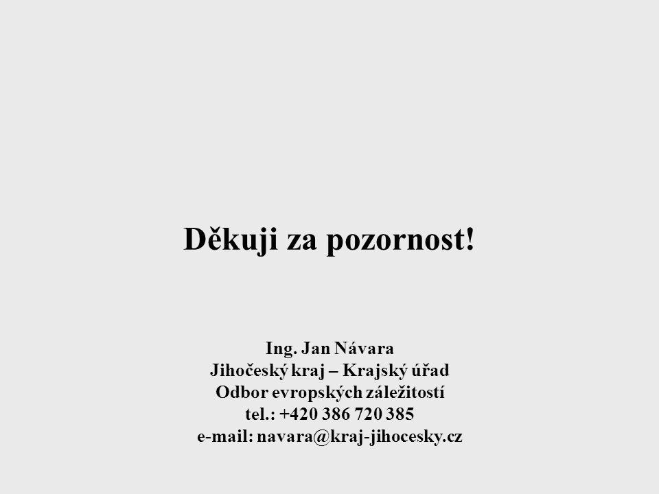 Děkuji za pozornost! Ing. Jan Návara Jihočeský kraj – Krajský úřad Odbor evropských záležitostí tel.: +420 386 720 385 e-mail: navara@kraj-jihocesky.c
