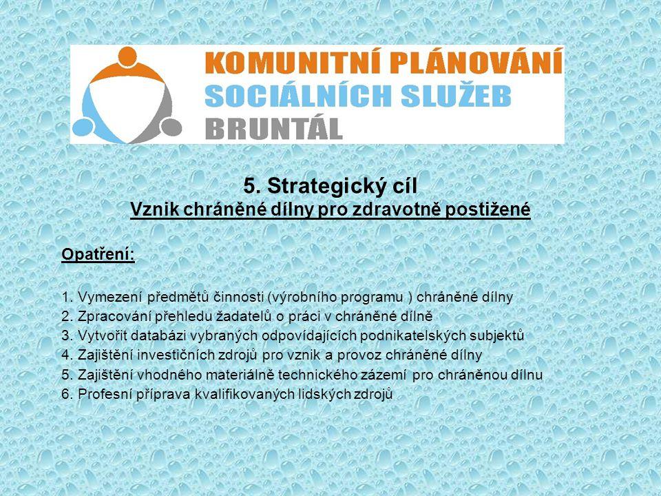 5. Strategický cíl Vznik chráněné dílny pro zdravotně postižené Opatření: 1. Vymezení předmětů činnosti (výrobního programu ) chráněné dílny 2. Zpraco