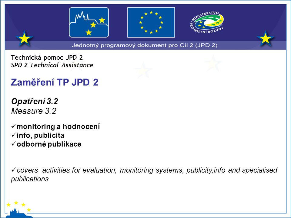 Technická pomoc JPD 2 SPD 2 Technical Assistance Zaměření TP JPD 2 Opatření 3.2 Measure 3.2 monitoring a hodnocení info, publicita odborné publikace covers activities for evaluation, monitoring systems, publicity,info and specialised publications