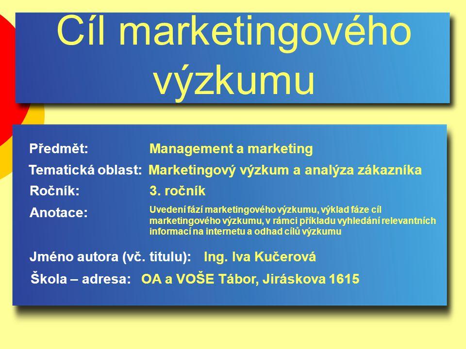 Cíl marketingového výzkumu Jméno autora (vč. titulu): Škola – adresa: Ročník: Předmět: Anotace: 3.