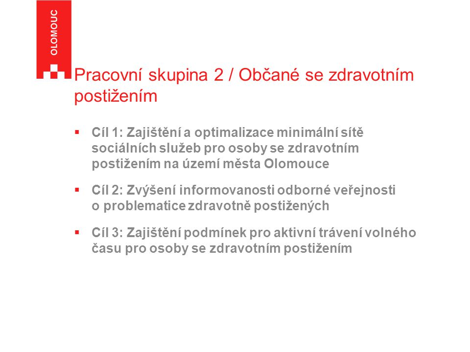 Pracovní skupina 2 / Občané se zdravotním postižením  Cíl 1: Zajištění a optimalizace minimální sítě sociálních služeb pro osoby se zdravotním postižením na území města Olomouce  Cíl 2: Zvýšení informovanosti odborné veřejnosti o problematice zdravotně postižených  Cíl 3: Zajištění podmínek pro aktivní trávení volného času pro osoby se zdravotním postižením