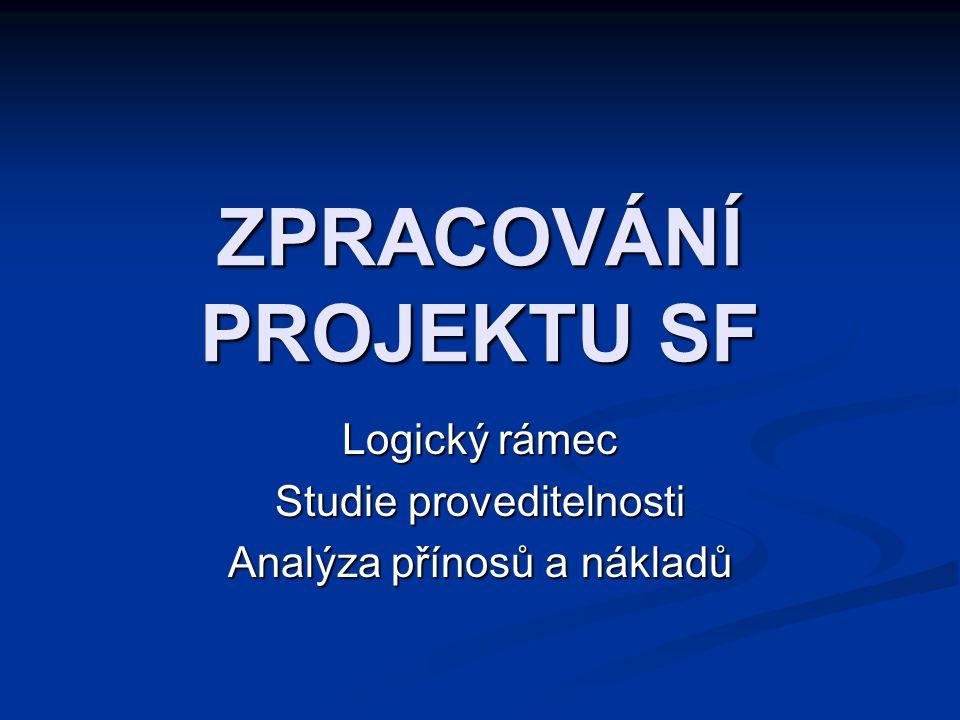 ZPRACOVÁNÍ PROJEKTU SF Logický rámec Studie proveditelnosti Analýza přínosů a nákladů