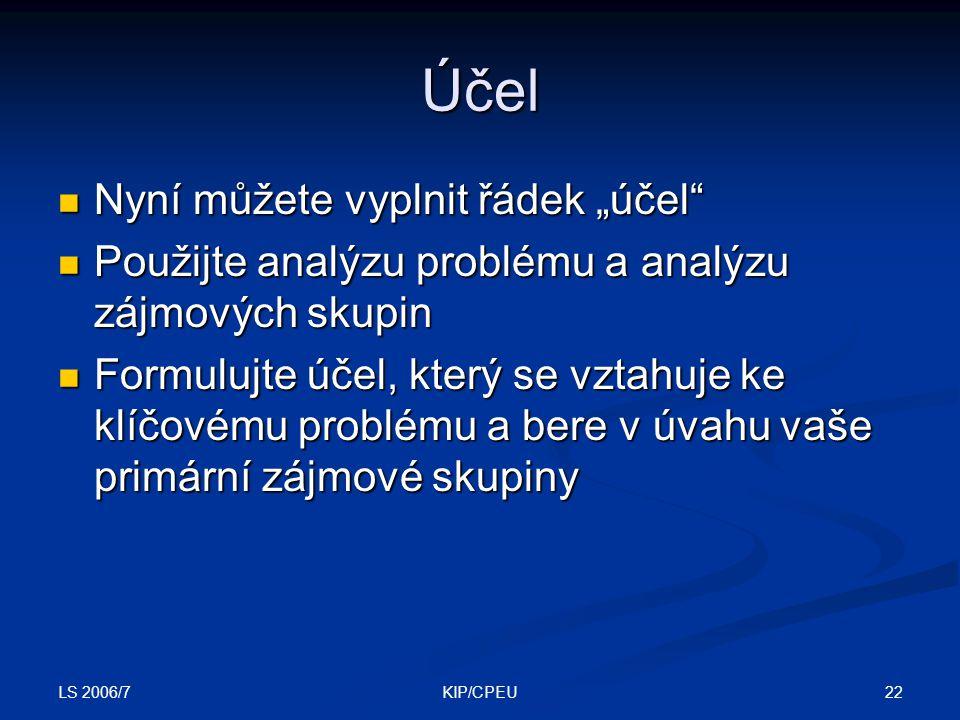 """LS 2006/7 22KIP/CPEU Účel Nyní můžete vyplnit řádek """"účel"""" Nyní můžete vyplnit řádek """"účel"""" Použijte analýzu problému a analýzu zájmových skupin Použi"""