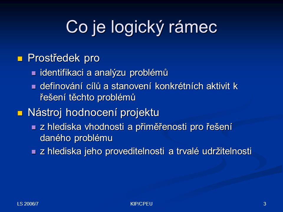 LS 2006/7 4KIP/CPEU K čemu je logický rámec Dílčí proces řízení projektového cyklu Dílčí proces řízení projektového cyklu Usnadnění komunikace mezi zájmovými skupinami (stakeholders) Usnadnění komunikace mezi zájmovými skupinami (stakeholders) Identifikace zájmových skupin a problémů, se kterými se setkávají Identifikace zájmových skupin a problémů, se kterými se setkávají Logická identifikace cílů, účelu, výstupů a činností vedoucích k řešení problému Logická identifikace cílů, účelu, výstupů a činností vedoucích k řešení problému