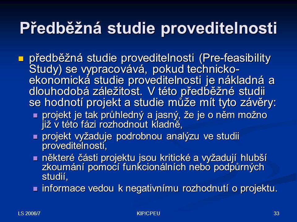 LS 2006/7 33KIP/CPEU Předběžná studie proveditelnosti předběžná studie proveditelnosti (Pre-feasibility Study) se vypracovává, pokud technicko- ekonom