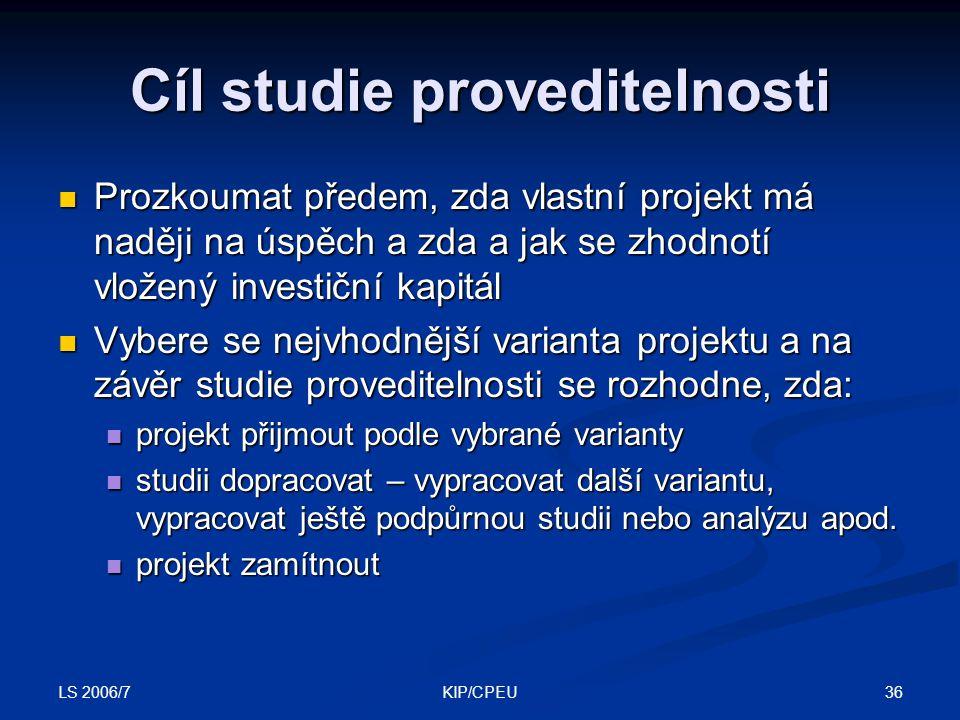 LS 2006/7 36KIP/CPEU Cíl studie proveditelnosti Prozkoumat předem, zda vlastní projekt má naději na úspěch a zda a jak se zhodnotí vložený investiční