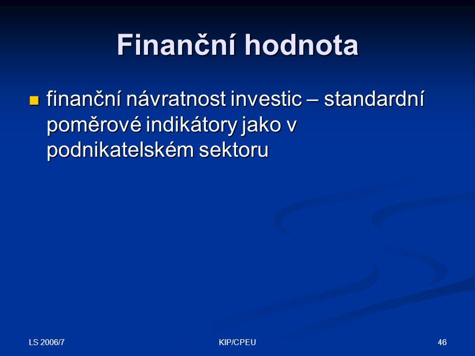 LS 2006/7 46KIP/CPEU Finanční hodnota finanční návratnost investic – standardní poměrové indikátory jako v podnikatelském sektoru finanční návratnost