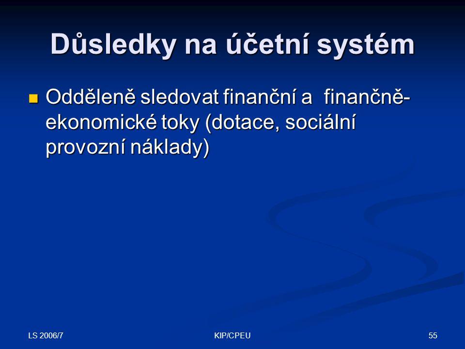 LS 2006/7 55KIP/CPEU Důsledky na účetní systém Odděleně sledovat finanční a finančně- ekonomické toky (dotace, sociální provozní náklady) Odděleně sle