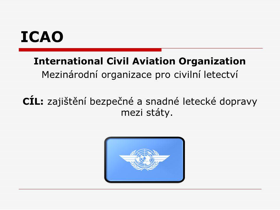 ICAO International Civil Aviation Organization Mezinárodní organizace pro civilní letectví CÍL: zajištění bezpečné a snadné letecké dopravy mezi státy