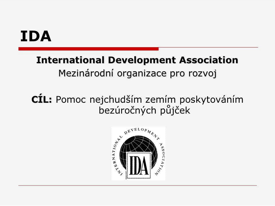 IDA International Development Association Mezinárodní organizace pro rozvoj CÍL: CÍL: Pomoc nejchudším zemím poskytováním bezúročných půjček