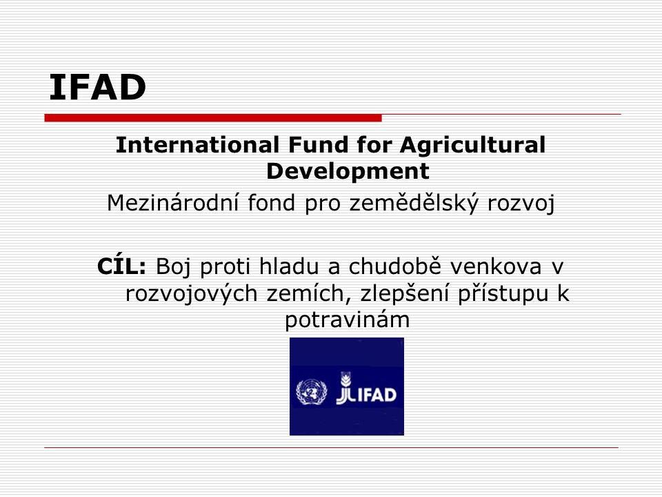 IFAD International Fund for Agricultural Development Mezinárodní fond pro zemědělský rozvoj CÍL: Boj proti hladu a chudobě venkova v rozvojových zemíc