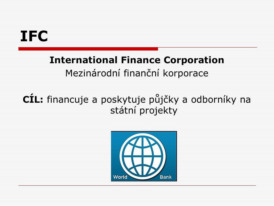 IFC International Finance Corporation Mezinárodní finanční korporace CÍL: financuje a poskytuje půjčky a odborníky na státní projekty